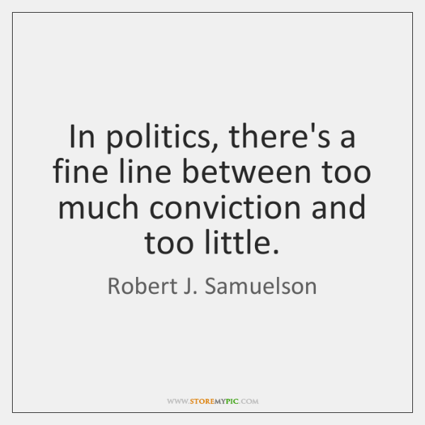 In politics, there's a fine line between too much conviction and too ...