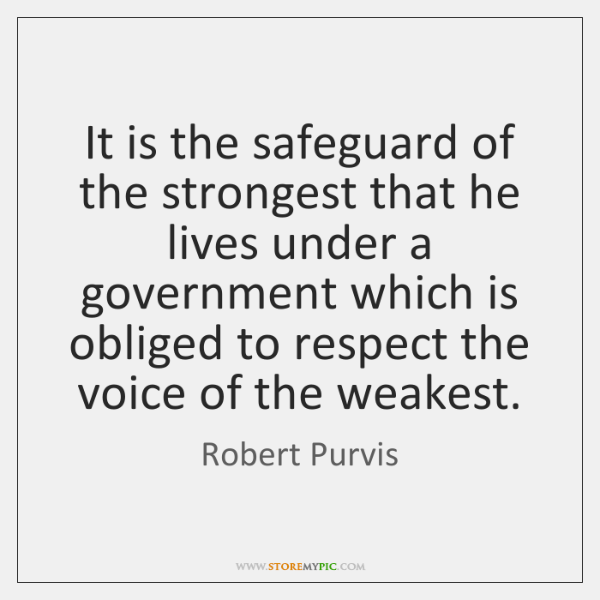 It is the safeguard of the strongest that he lives under a ...