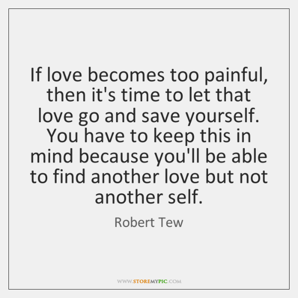 If love becomes too painful, then it's time to let that love ...
