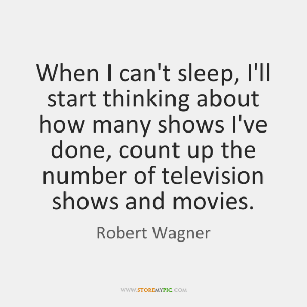 When I can't sleep, I'll start thinking about how many shows I've ...