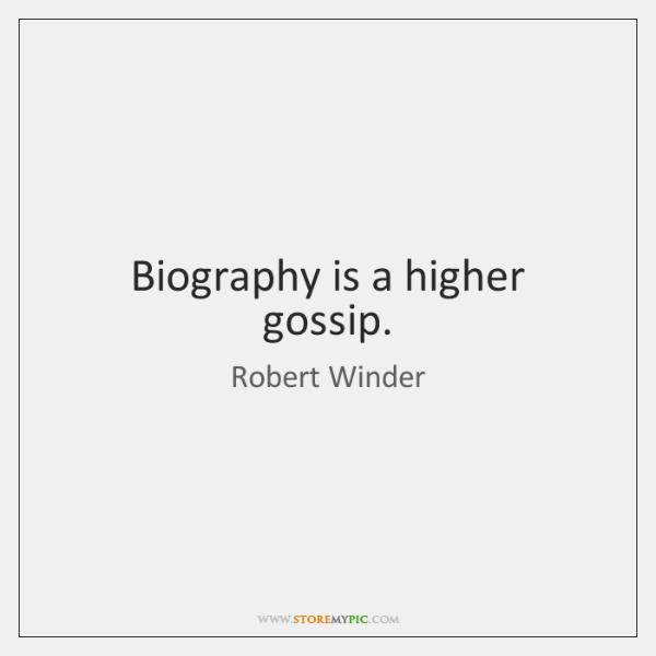 Biography is a higher gossip.