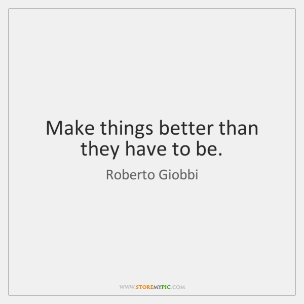 Make things better than they have to be.