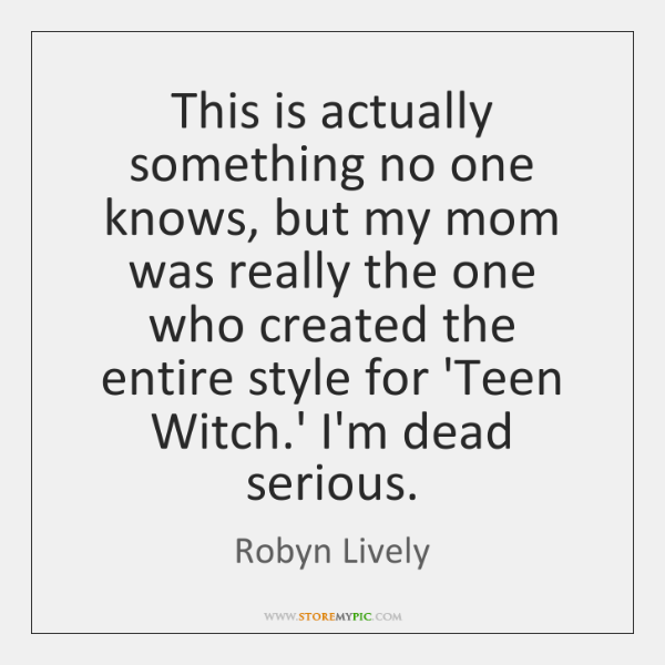 This is actually something no one knows, but my mom was really ...