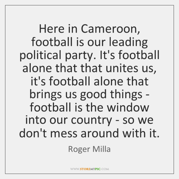 Here in Cameroon, football is our leading political party. It's football alone ...