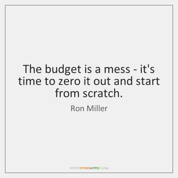 The budget is a mess - it's time to zero it out ...