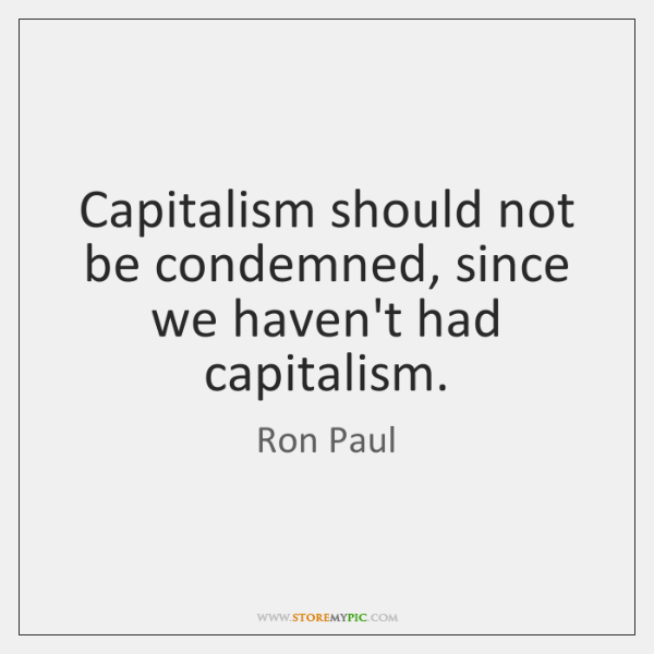 Capitalism should not be condemned, since we haven't had capitalism.