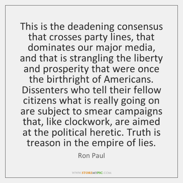 This is the deadening consensus that crosses party lines, that dominates our ...