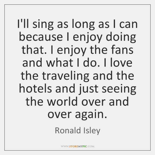 I'll sing as long as I can because I enjoy doing that. ...
