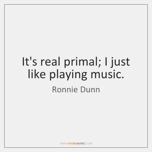 It's real primal; I just like playing music.