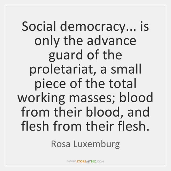 Social democracy... is only the advance guard of the proletariat, a small ...