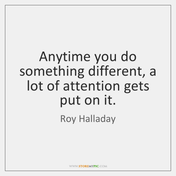 Anytime you do something different, a lot of attention gets put on ...