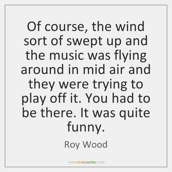 Of course, the wind sort of swept up and the music was ...