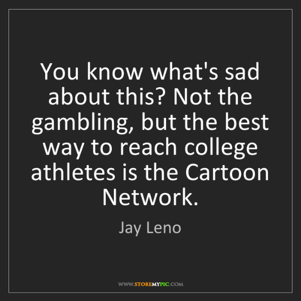Jay Leno: You know what's sad about this? Not the gambling, but...