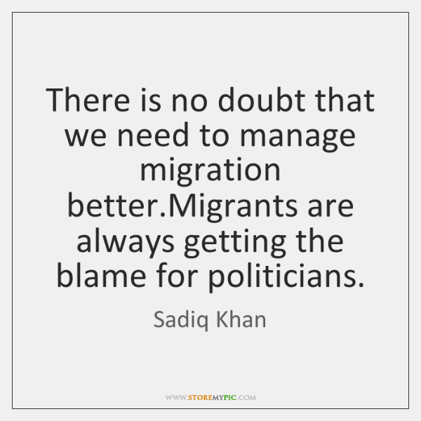 There is no doubt that we need to manage migration better.Migrants ...