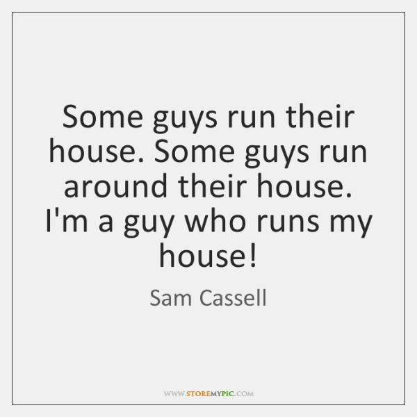 Some guys run their house. Some guys run around their house. I'm ...