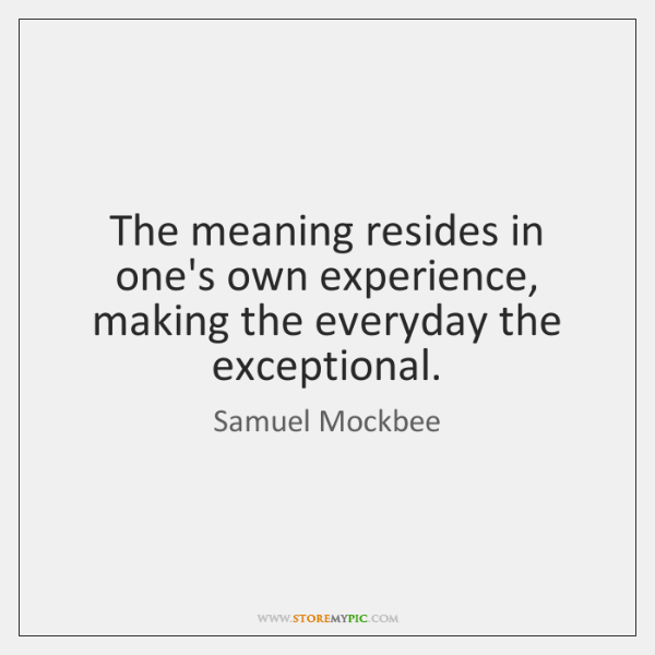 The meaning resides in one's own experience, making the everyday the exceptional.