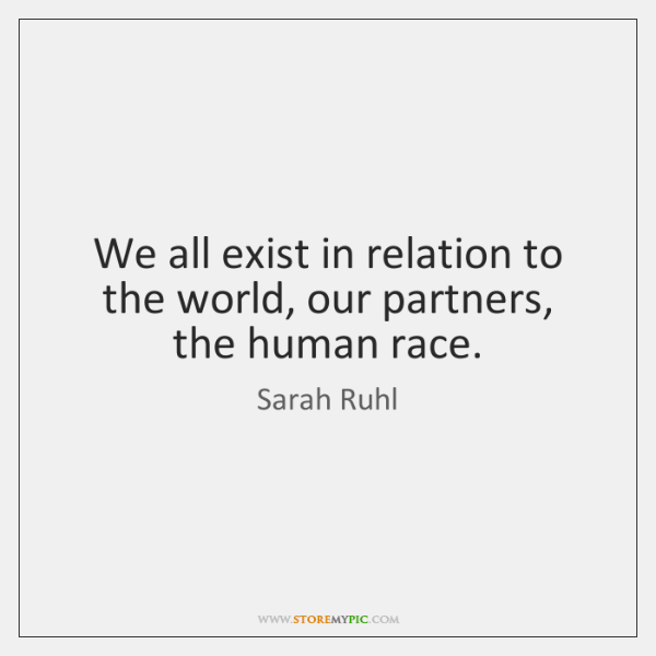 We all exist in relation to the world, our partners, the human ...