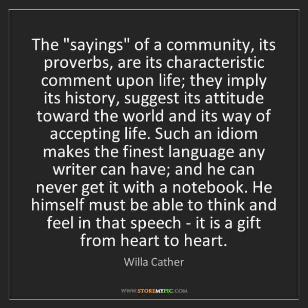 """Willa Cather: The """"sayings"""" of a community, its proverbs, are its characteristic..."""