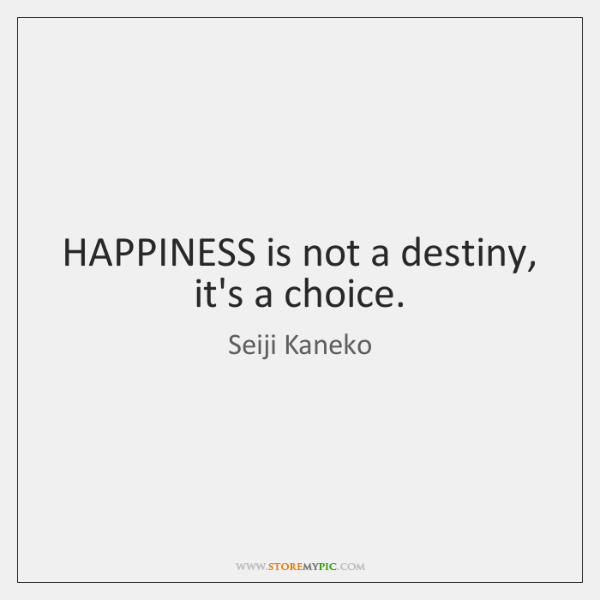 HAPPINESS is not a destiny, it's a choice.