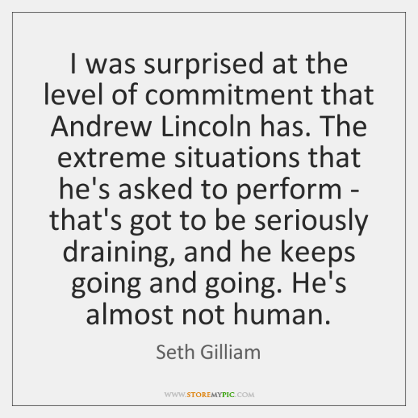 I was surprised at the level of commitment that Andrew Lincoln has. ...