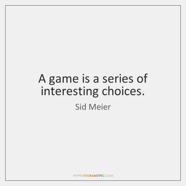 A game is a series of interesting choices.