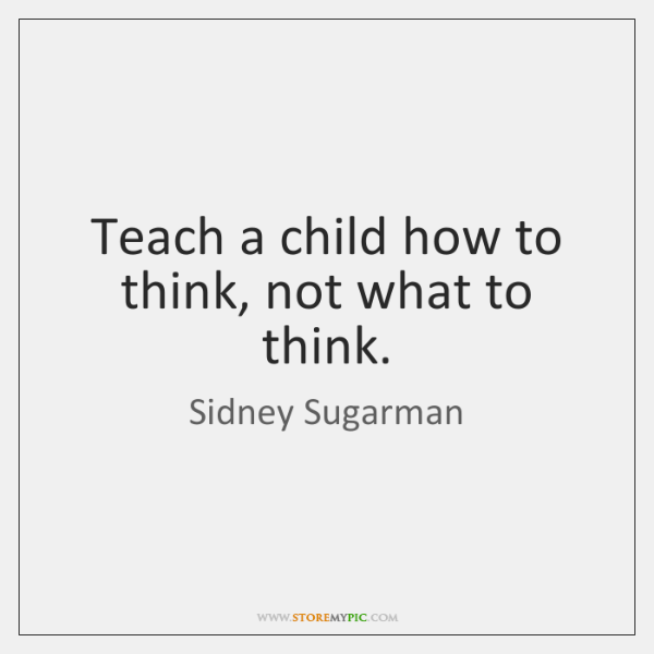 Teach a child how to think, not what to think.