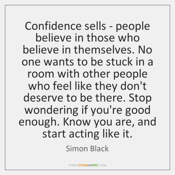 Confidence sells - people believe in those who believe in themselves. No ...