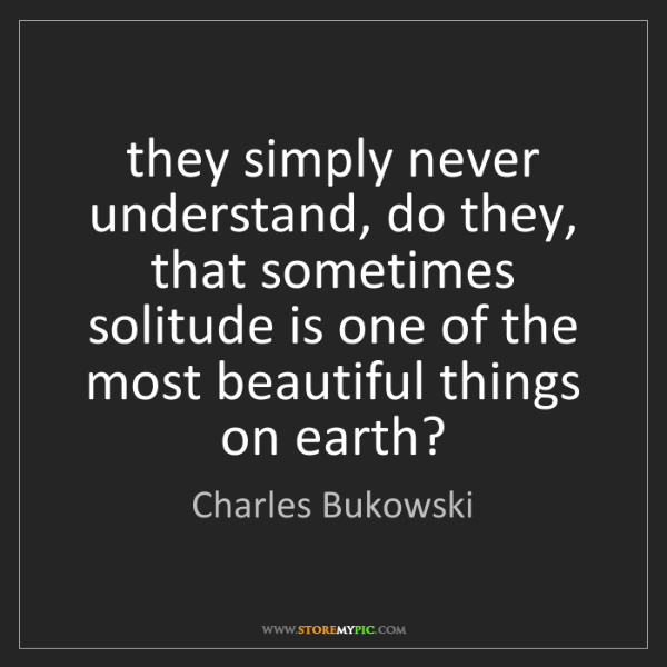 Charles Bukowski: they simply never understand, do they, that sometimes...