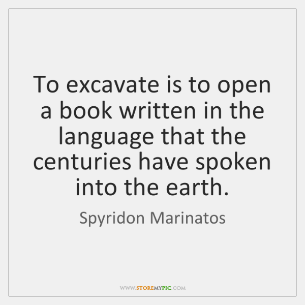 To excavate is to open a book written in the language that ...