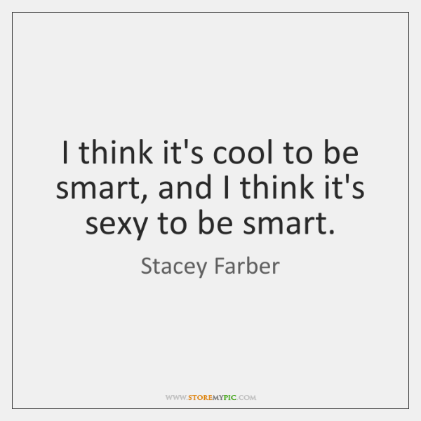 I think it's cool to be smart, and I think it's sexy ...