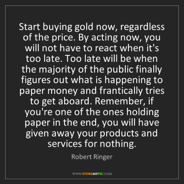 Robert Ringer: Start buying gold now, regardless of the price. By acting...