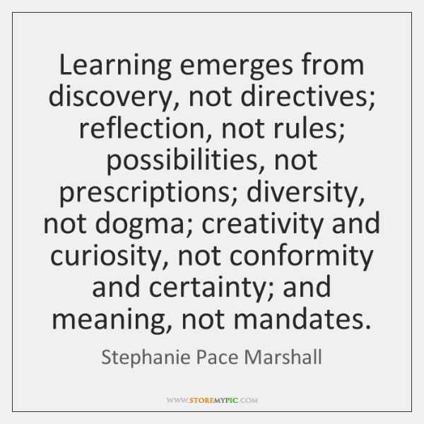 Learning emerges from discovery, not directives; reflection, not rules; possibilities, not prescript