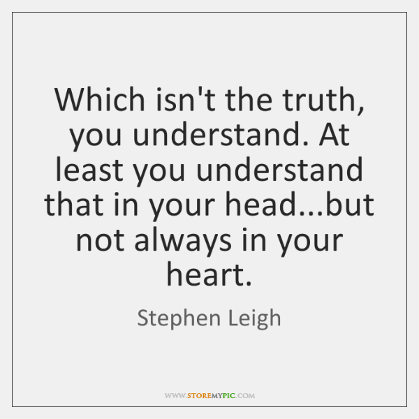 Which isn't the truth, you understand. At least you understand that in ...
