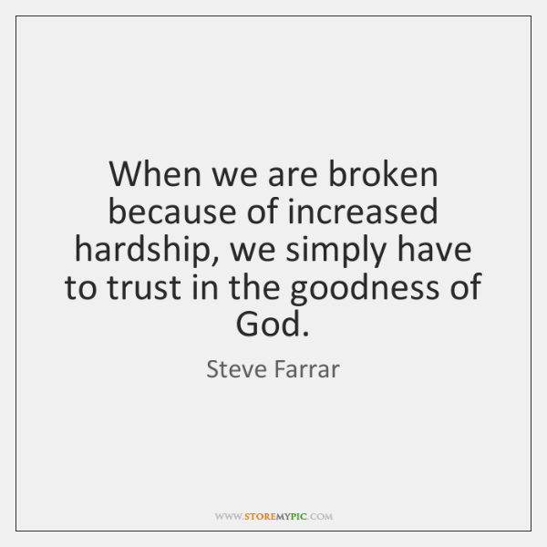 When we are broken because of increased hardship, we simply have to ...