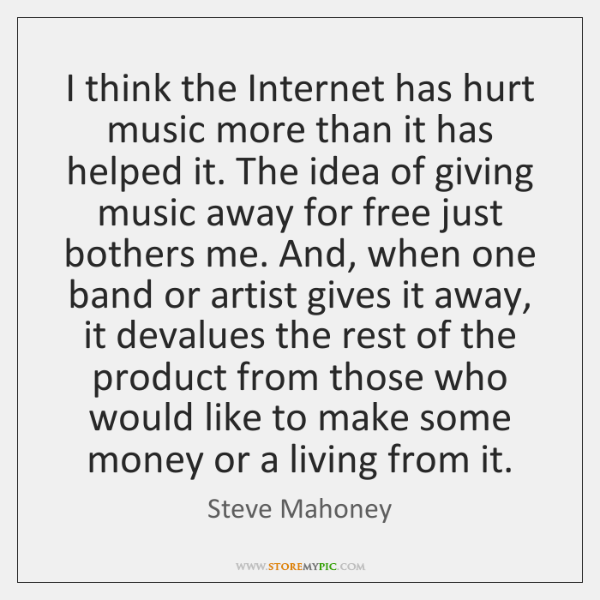 I think the Internet has hurt music more than it has helped ...