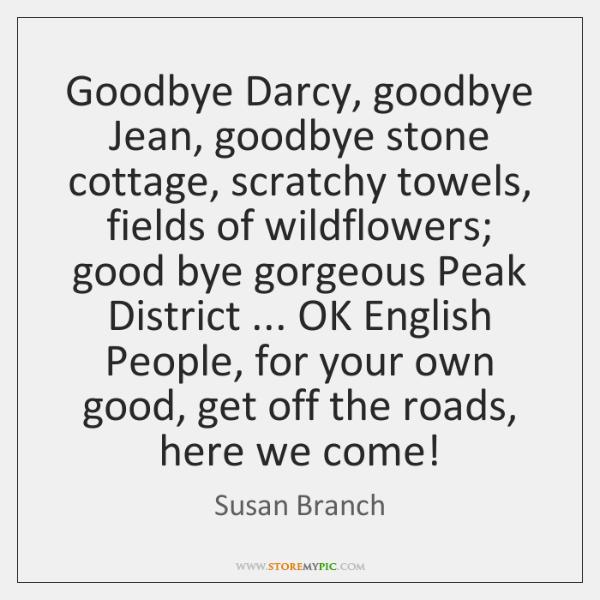 Goodbye Darcy, goodbye Jean, goodbye stone cottage, scratchy towels, fields of wildflowers; ...