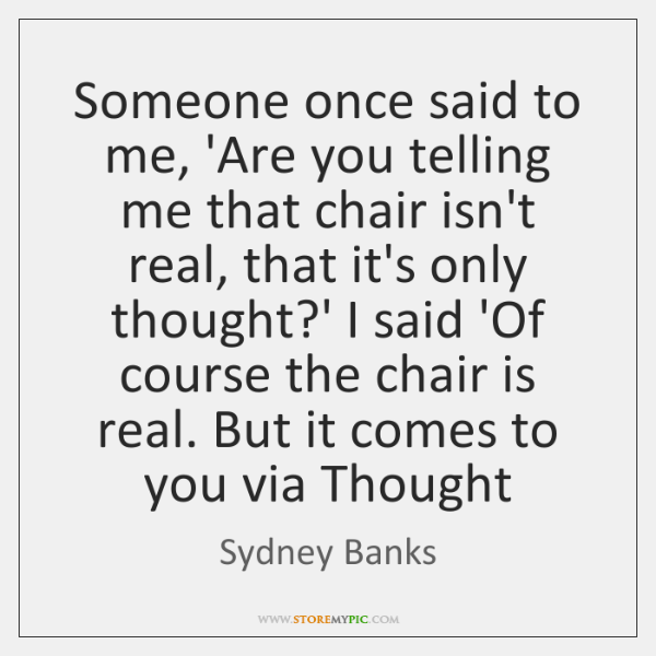 Someone once said to me, 'Are you telling me that chair isn't ...