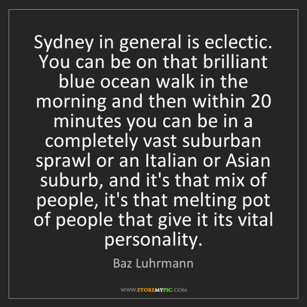 Baz Luhrmann: Sydney in general is eclectic. You can be on that brilliant...