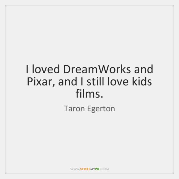 I loved DreamWorks and Pixar, and I still love kids films.