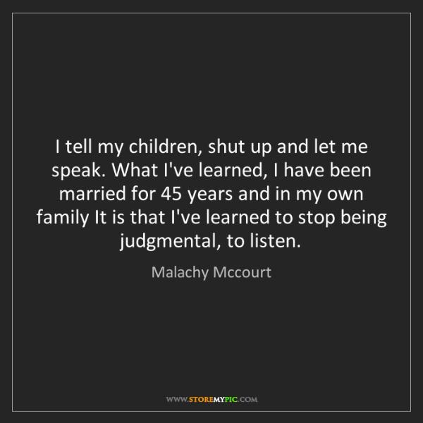 Malachy Mccourt: I tell my children, shut up and let me speak. What I've...