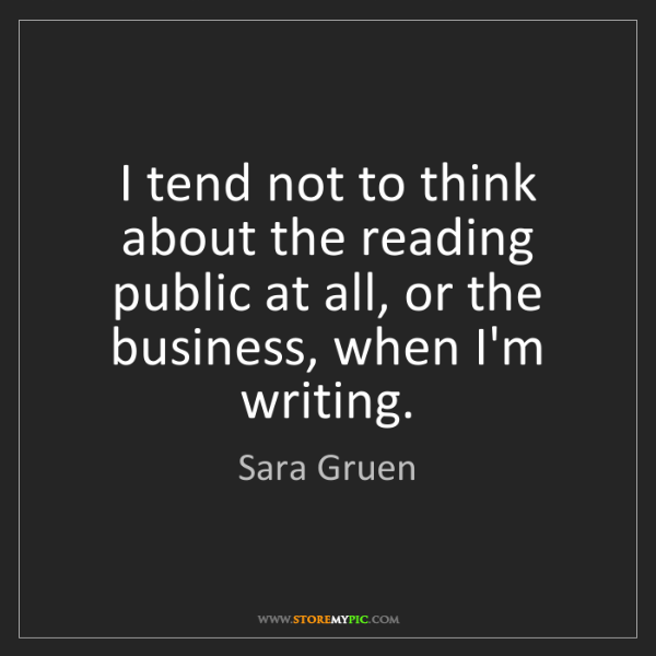 Sara Gruen: I tend not to think about the reading public at all,...