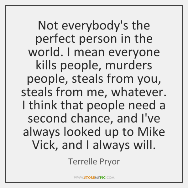 Not everybody's the perfect person in the world. I mean everyone kills ...