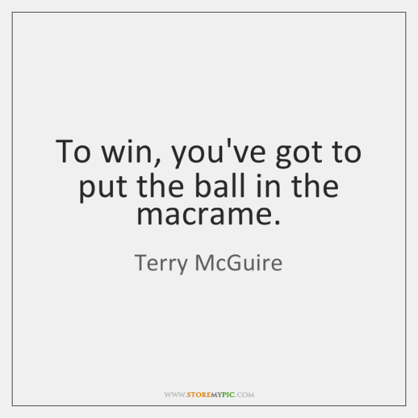 To win, you've got to put the ball in the macrame.