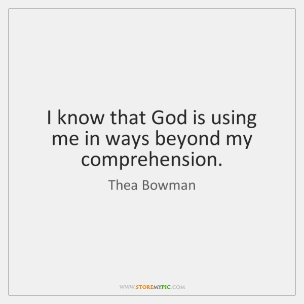 I know that God is using me in ways beyond my comprehension.