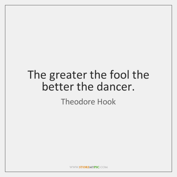 The greater the fool the better the dancer.
