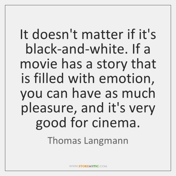 It doesn't matter if it's black-and-white. If a movie has a story ...