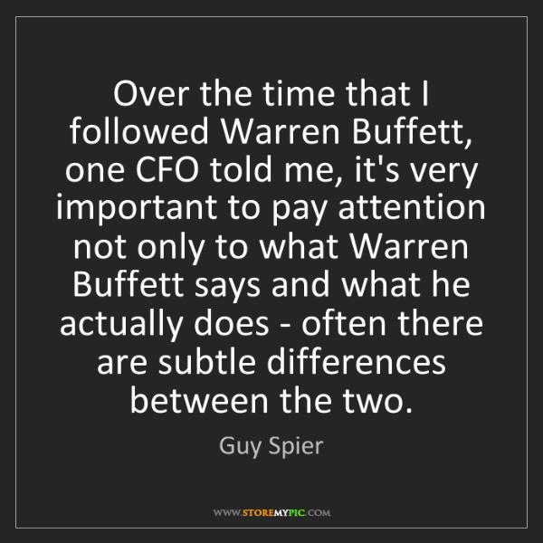 Guy Spier: Over the time that I followed Warren Buffett, one CFO...