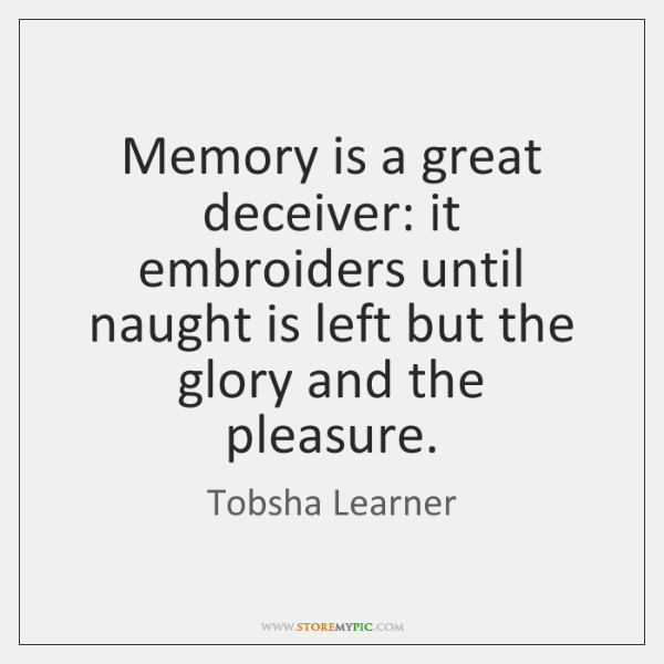 Memory is a great deceiver: it embroiders until naught is left but ...