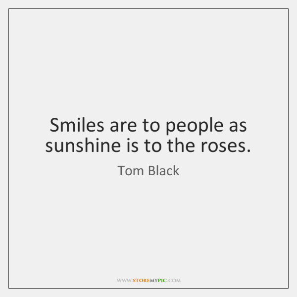 Smiles are to people as sunshine is to the roses.
