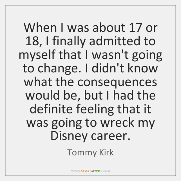 When I was about 17 or 18, I finally admitted to myself that I ...
